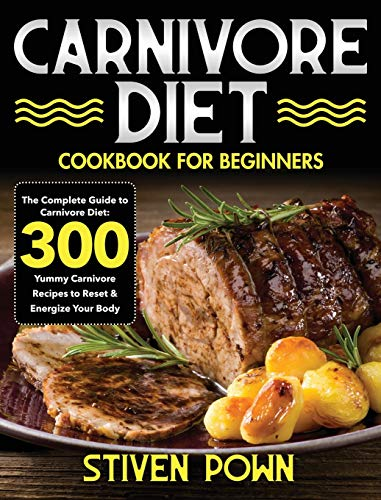 Carnivore Diet Cookbook for Beginners: The Complete Guide to Carnivore Diet: 300 Yummy Carnivore...