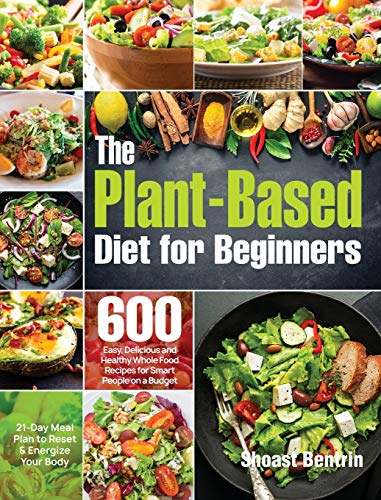 The Plant-Based Diet for Beginners: 600 Easy, Delicious and Healthy Whole Food Recipes for Smart...